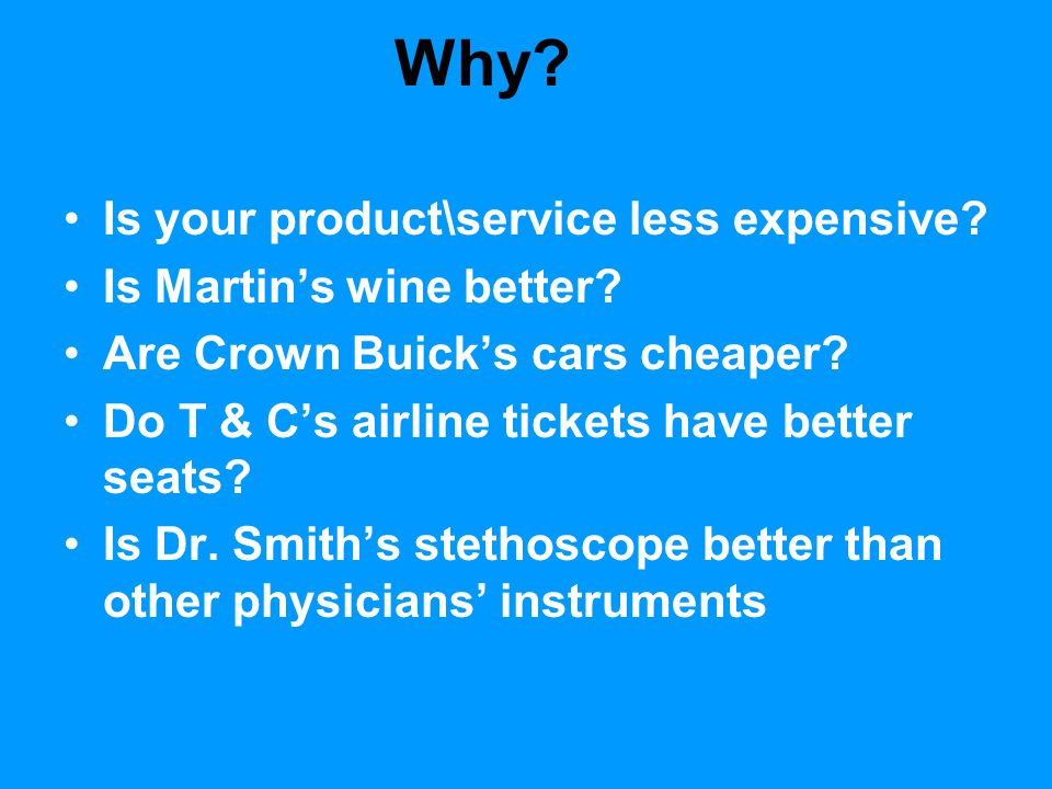 Why? Is your product\service less expensive? Is Martin's wine better? Are Crown Buick's cars cheaper? Do T & C's airline tickets have better seats? Is