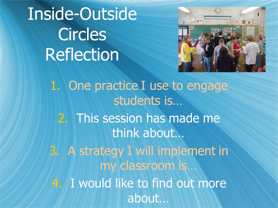 Inside-Outside Circles Reflection 1.One practice I use to engage students is… 2.This session has made me think about… 3.A strategy I will implement in