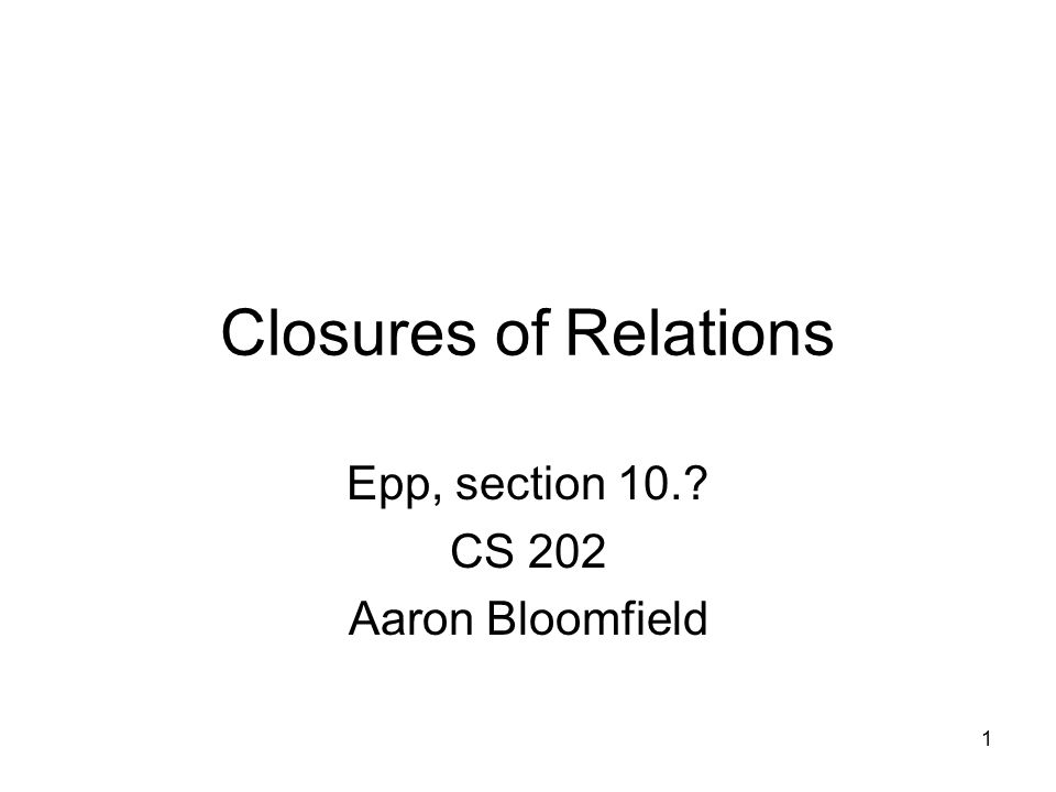 1 Closures of Relations Epp, section 10.? CS 202 Aaron Bloomfield