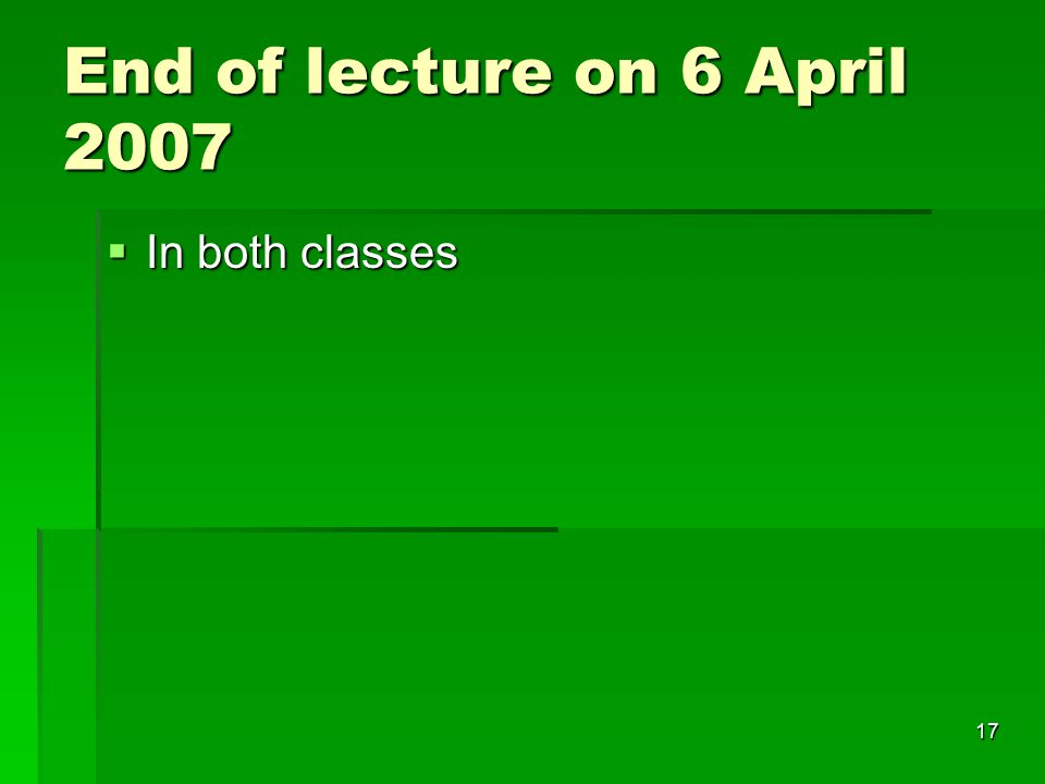 17 End of lecture on 6 April 2007  In both classes