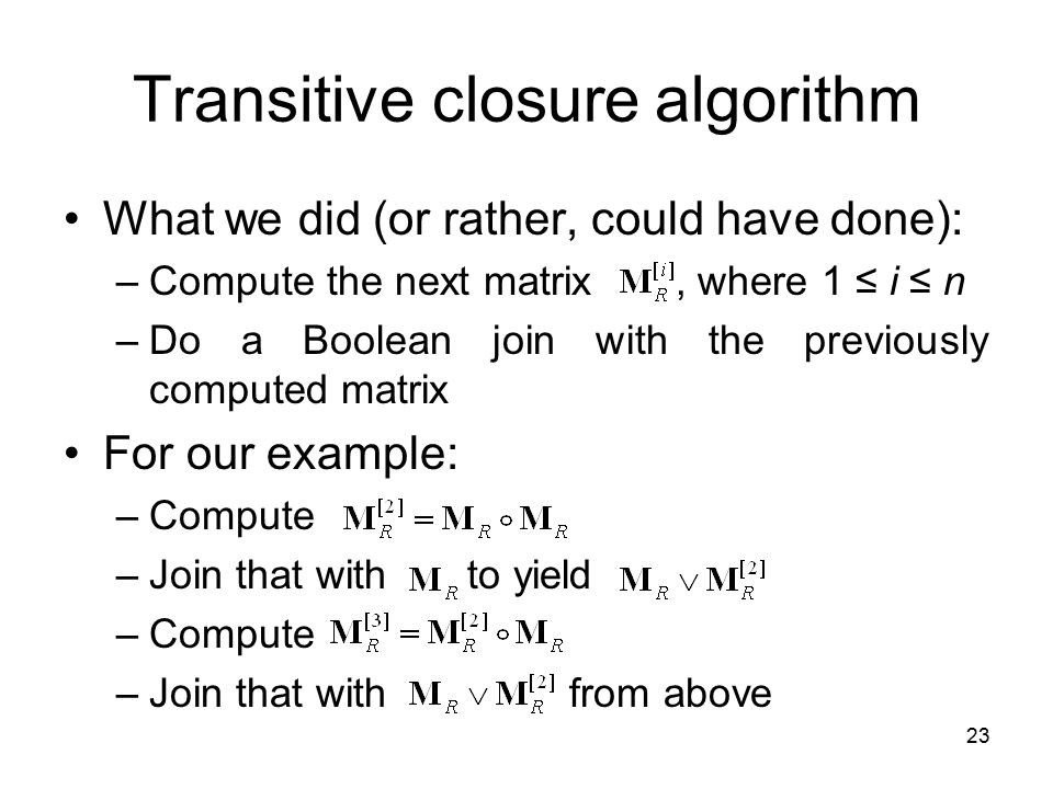 23 Transitive closure algorithm What we did (or rather, could have done): –Compute the next matrix, where 1 ≤ i ≤ n –Do a Boolean join with the previo