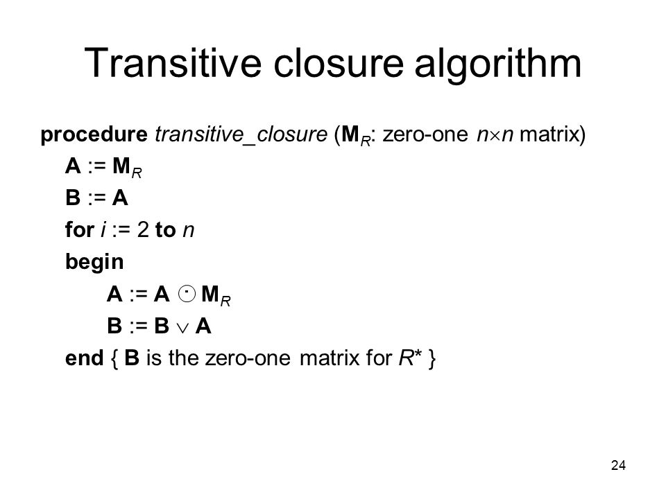 24 Transitive closure algorithm procedure transitive_closure (M R : zero-one n  n matrix) A := M R B := A for i := 2 to n begin A := A M R B := B  A
