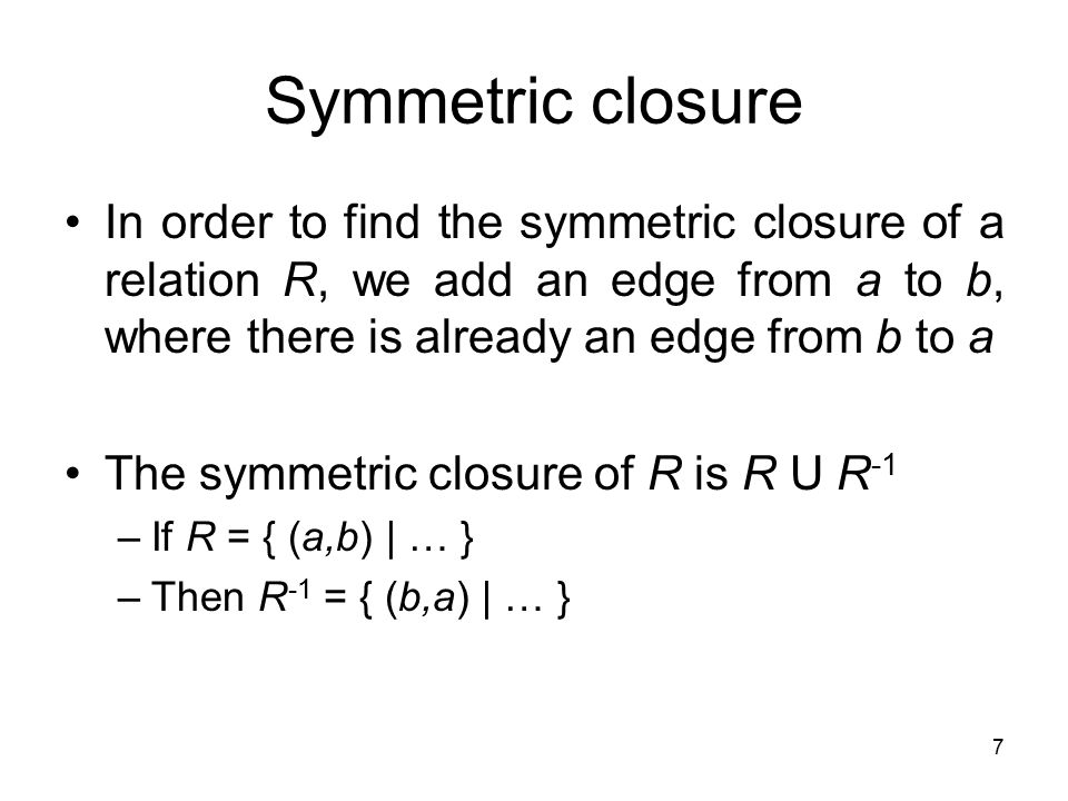 7 In order to find the symmetric closure of a relation R, we add an edge from a to b, where there is already an edge from b to a The symmetric closure of R is R U R -1 –If R = { (a,b) | … } –Then R -1 = { (b,a) | … }