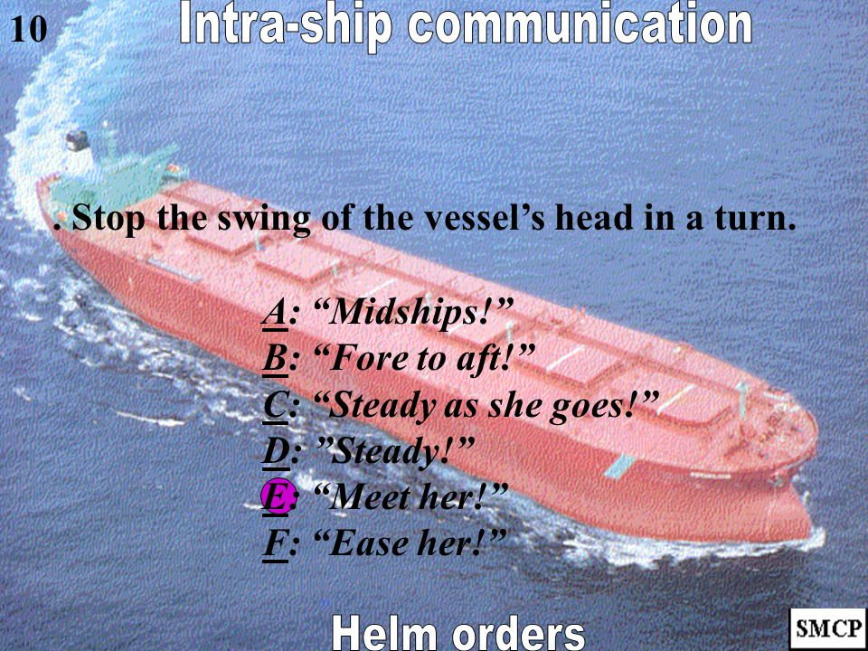 """. Rudder must be held in the fore and aft position. AA: """"Midships!"""" BB: """"Fore to aft!"""" CC: """"Steady as she goes!"""" DD: """"Steady!"""" EE: """"Meet her!"""" FF: """"Ea"""