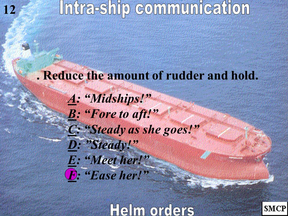 """. Reduce the vessel's swing rapidly. AA: """"Midships!"""" BB: """"Fore to aft!"""" CC: """"Steady as she goes!"""" DD: """"Steady!"""" EE: """"Meet her!"""" FF: """"Ease her!"""" 11"""