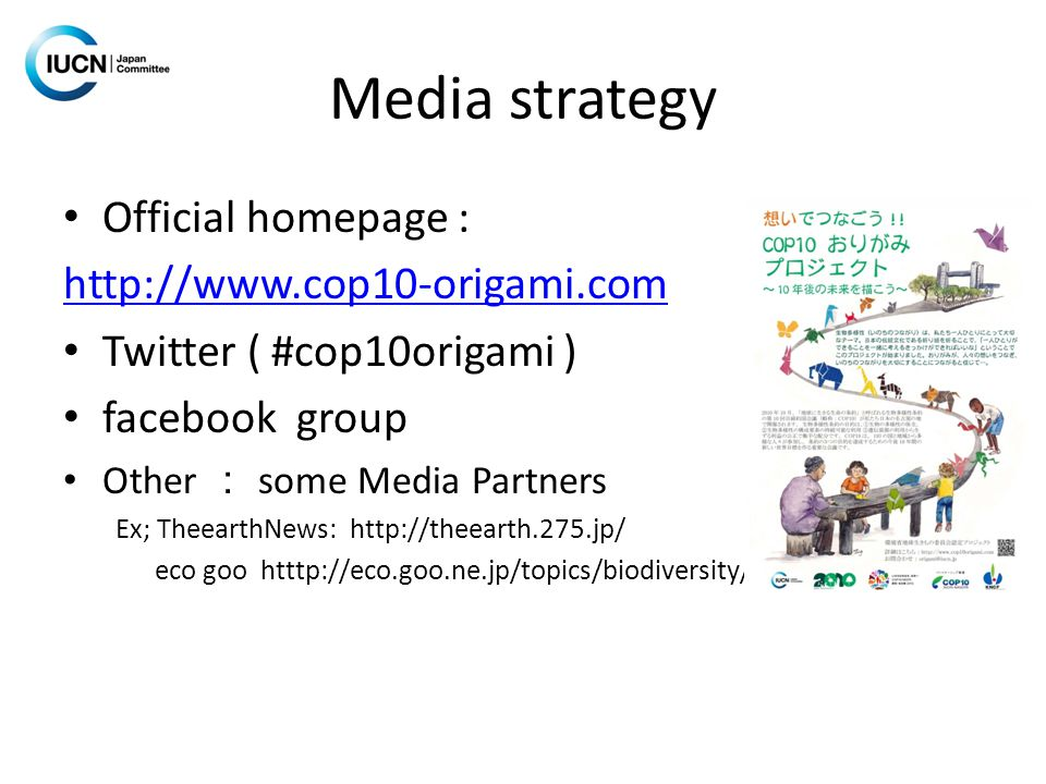 Media strategy Official homepage : http://www.cop10-origami.com Twitter ( #cop10origami ) facebook group Other : some Media Partners Ex; TheearthNews: http://theearth.275.jp/ eco goo htttp://eco.goo.ne.jp/topics/biodiversity/