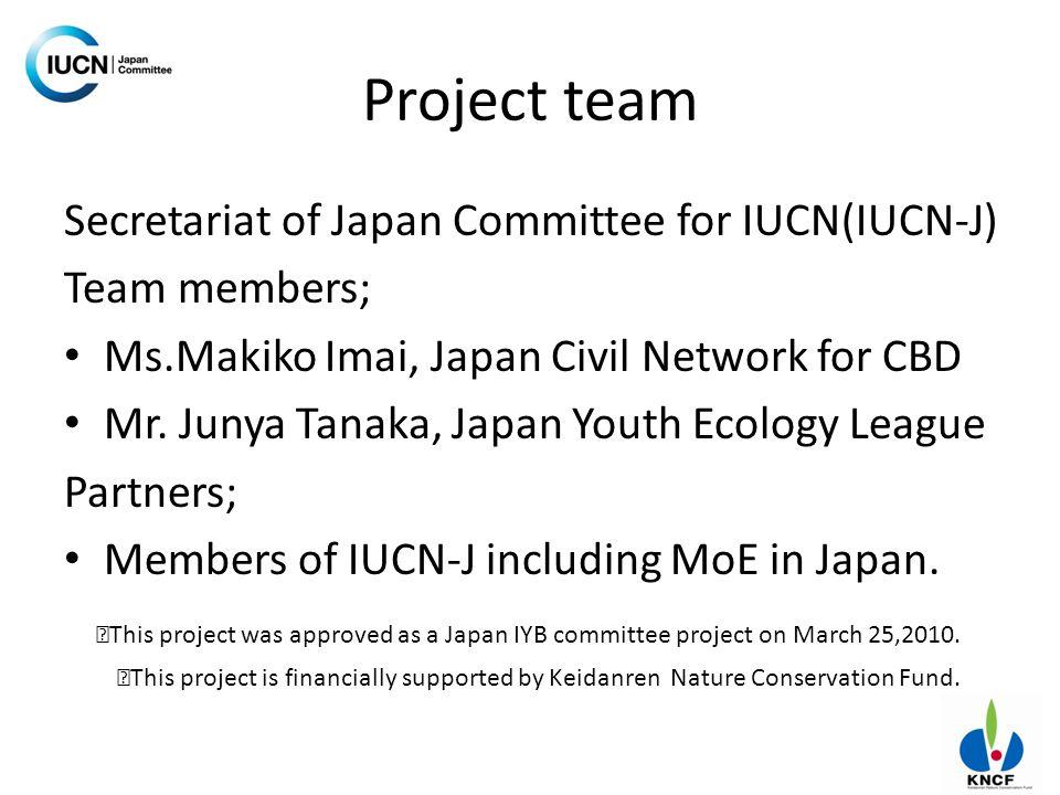 Project team Secretariat of Japan Committee for IUCN(IUCN-J) Team members; Ms.Makiko Imai, Japan Civil Network for CBD Mr. Junya Tanaka, Japan Youth E