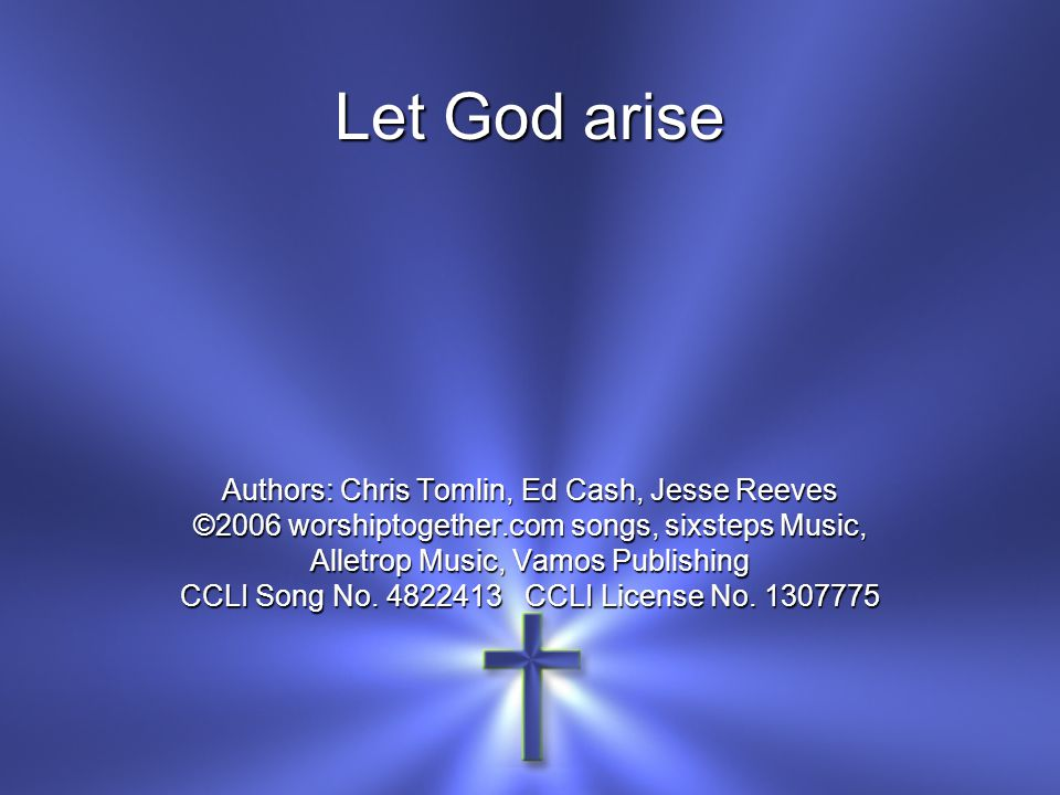 Let God arise Authors: Chris Tomlin, Ed Cash, Jesse Reeves ©2006 worshiptogether.com songs, sixsteps Music, Alletrop Music, Vamos Publishing CCLI Song No.