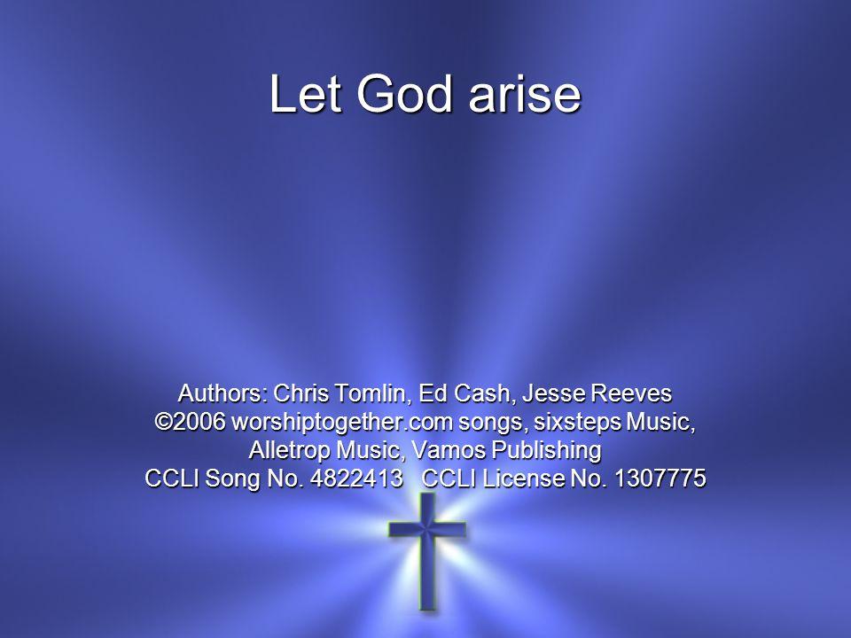 Let God arise Authors: Chris Tomlin, Ed Cash, Jesse Reeves ©2006 worshiptogether.com songs, sixsteps Music, Alletrop Music, Vamos Publishing CCLI Song