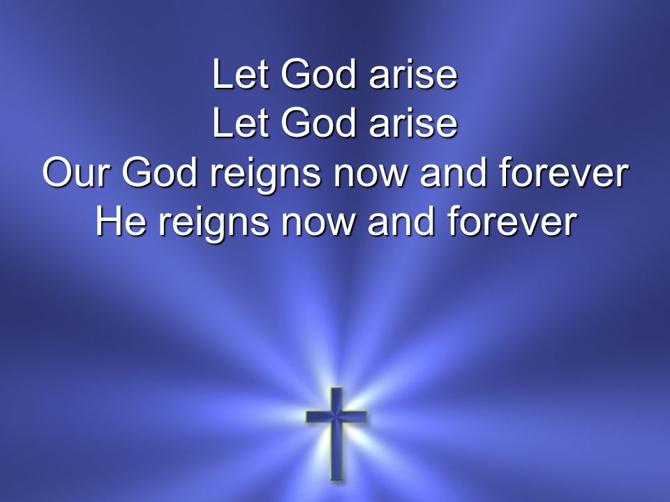 Let God arise Our God reigns now and forever He reigns now and forever