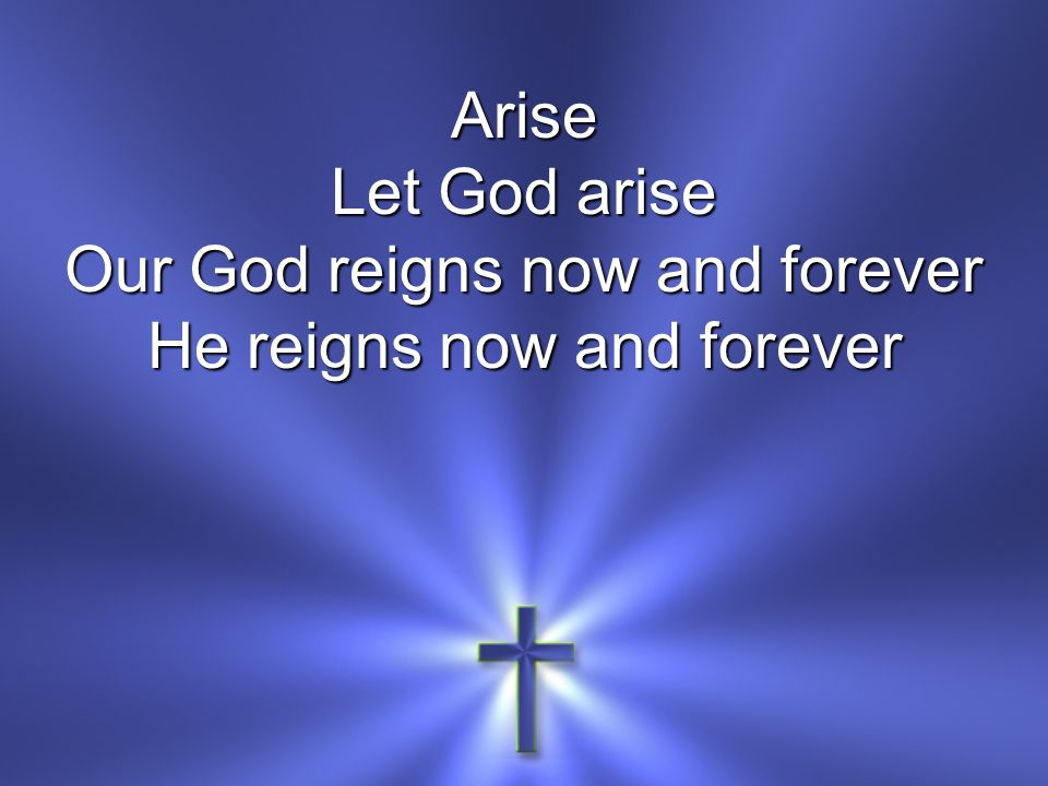 Arise Let God arise Our God reigns now and forever He reigns now and forever