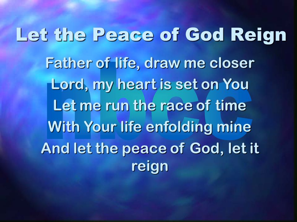 Let the Peace of God Reign Father of life, draw me closer Lord, my heart is set on You Let me run the race of time With Your life enfolding mine And l