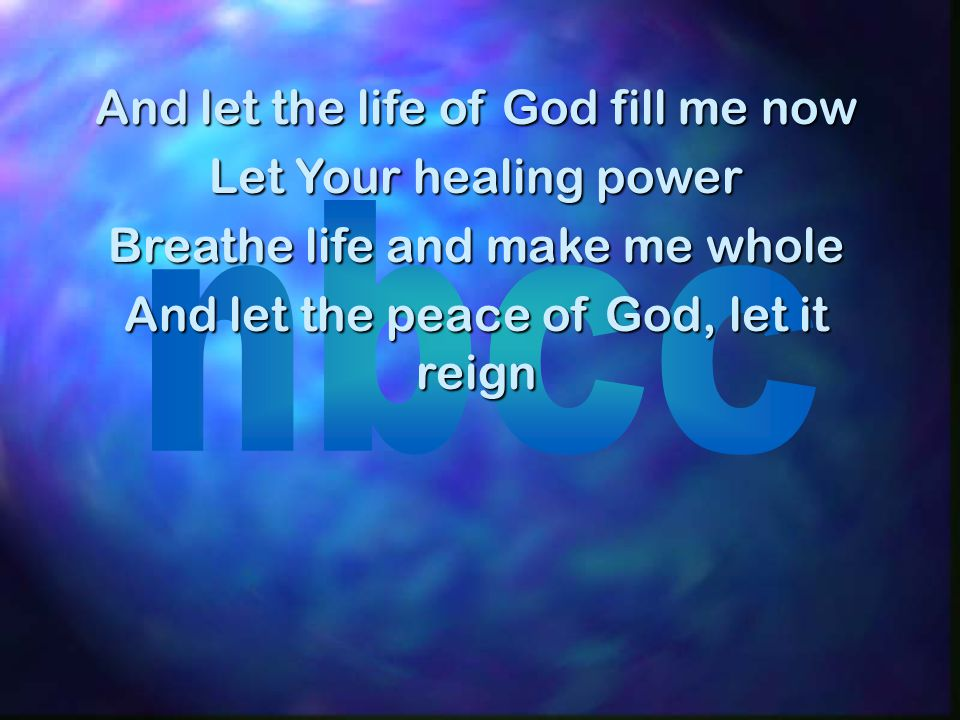 And let the life of God fill me now Let Your healing power Breathe life and make me whole And let the peace of God, let it reign