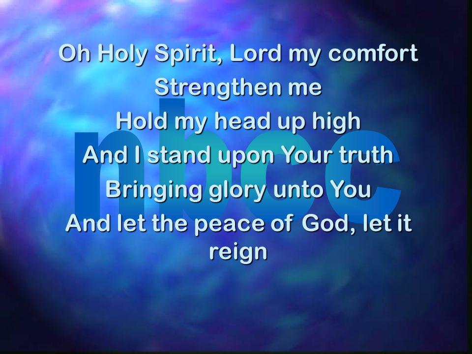 CHORUS: Oh Lord, I hunger for more of You Rise up within me Let me know Your truth Oh Holy Spirit, saturate my soul