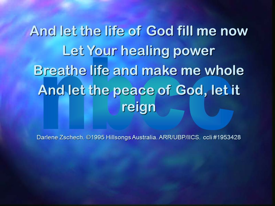 And let the life of God fill me now Let Your healing power Breathe life and make me whole And let the peace of God, let it reign Darlene Zschech. ©199