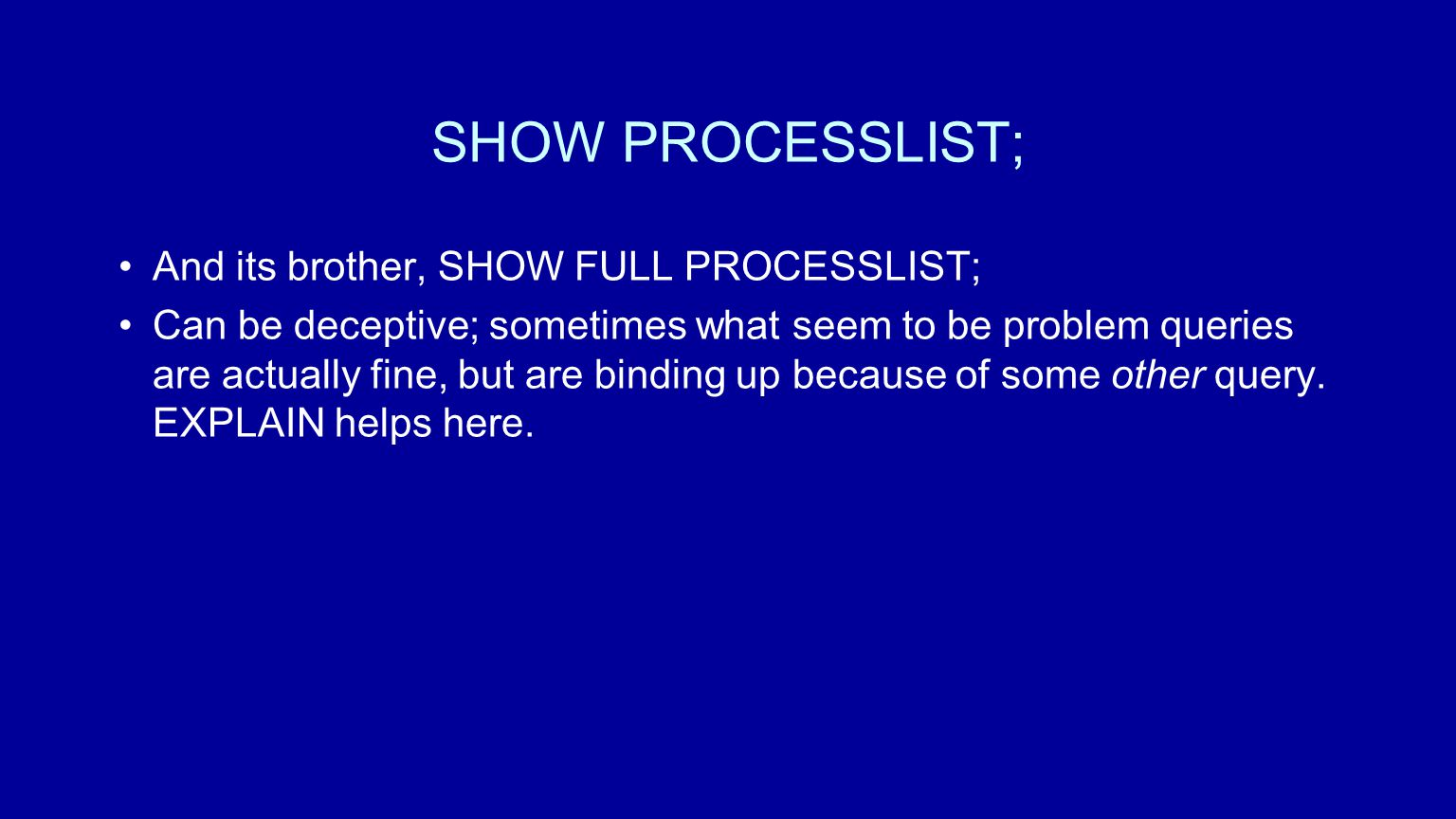 SHOW PROCESSLIST; And its brother, SHOW FULL PROCESSLIST; Can be deceptive; sometimes what seem to be problem queries are actually fine, but are binding up because of some other query.