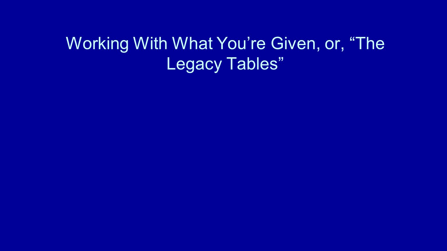 Working With What You're Given, or, The Legacy Tables