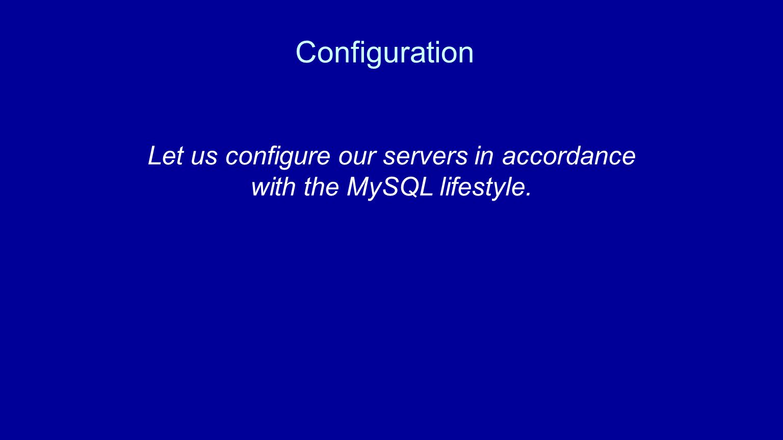 Configuration Let us configure our servers in accordance with the MySQL lifestyle.