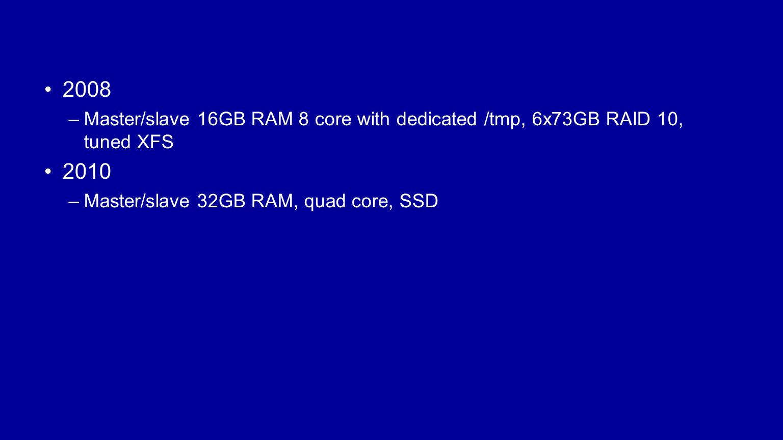 2008 –Master/slave 16GB RAM 8 core with dedicated /tmp, 6x73GB RAID 10, tuned XFS 2010 –Master/slave 32GB RAM, quad core, SSD