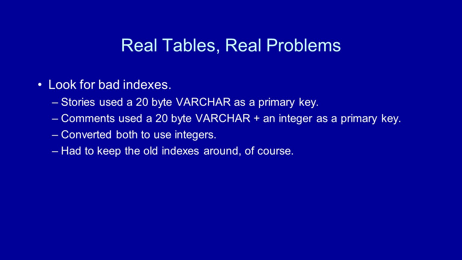 Look for bad indexes. –Stories used a 20 byte VARCHAR as a primary key.