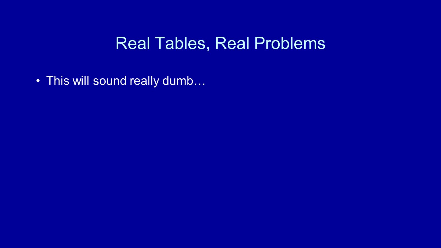 Real Tables, Real Problems This will sound really dumb…