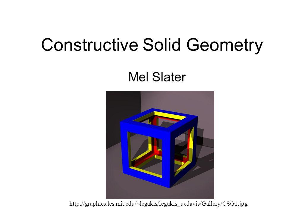 Constructive Solid Geometry Mel Slater http://graphics.lcs.mit.edu/~legakis/legakis_ucdavis/Gallery/CSG1.jpg