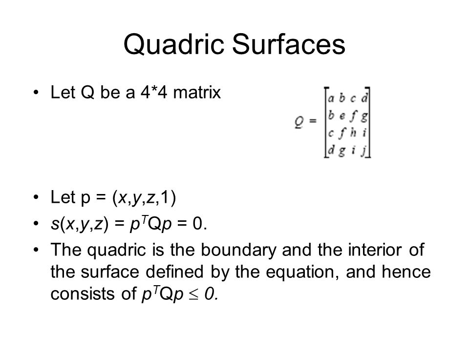 Quadric Surfaces Let Q be a 4*4 matrix Let p = (x,y,z,1) s(x,y,z) = p T Qp = 0. The quadric is the boundary and the interior of the surface defined by
