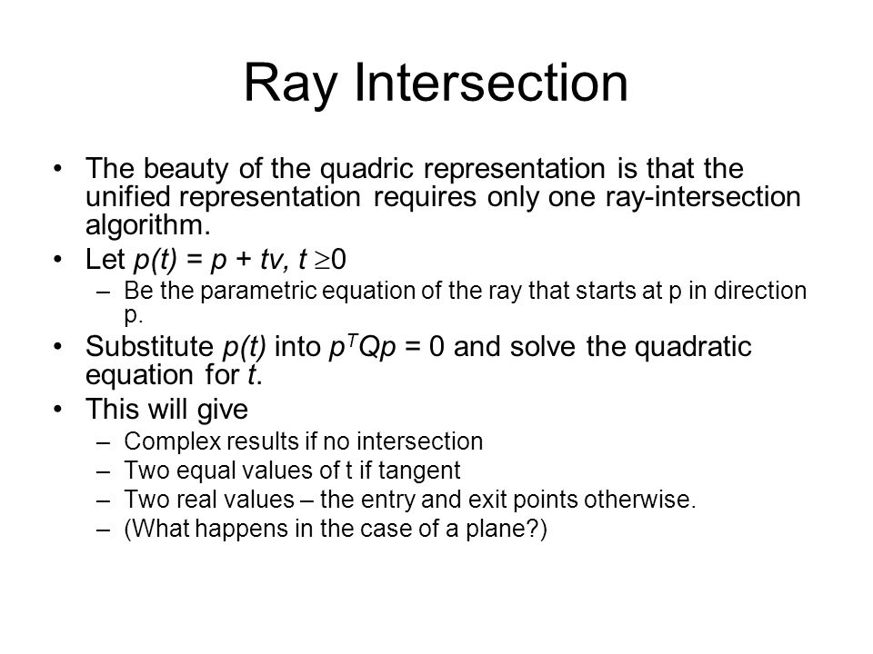 Ray Intersection The beauty of the quadric representation is that the unified representation requires only one ray-intersection algorithm.