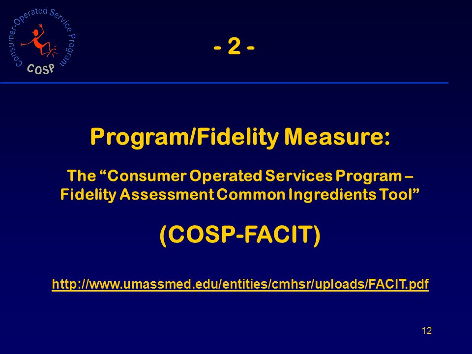 12 - 2 - Program/Fidelity Measure: The Consumer Operated Services Program – Fidelity Assessment Common Ingredients Tool (COSP-FACIT) http://www.umassmed.edu/entities/cmhsr/uploads/FACIT.pdf