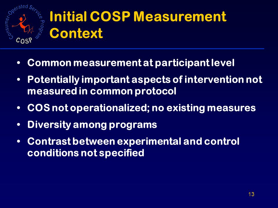 13 Initial COSP Measurement Context Common measurement at participant level Potentially important aspects of intervention not measured in common protocol COS not operationalized; no existing measures Diversity among programs Contrast between experimental and control conditions not specified