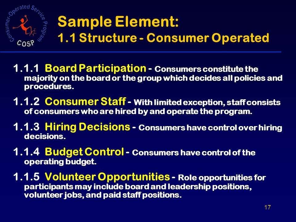 17 Sample Element: 1.1 Structure - Consumer Operated 1.1.1 Board Participation - Consumers constitute the majority on the board or the group which decides all policies and procedures.