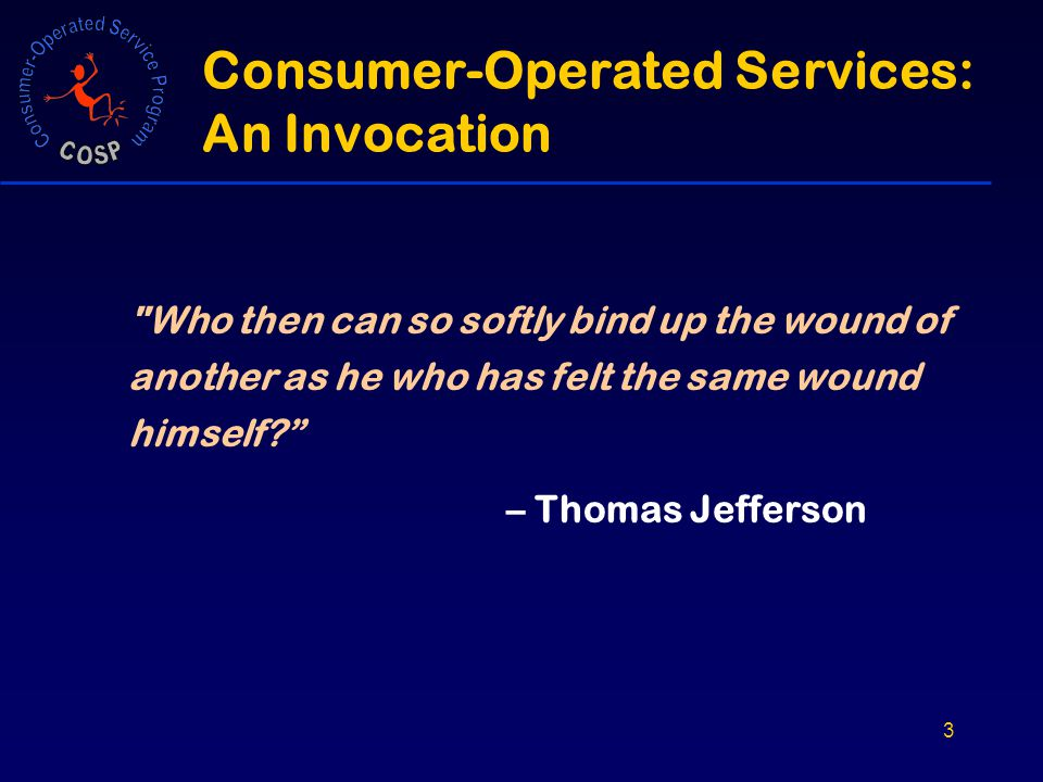 3 Consumer-Operated Services: An Invocation Who then can so softly bind up the wound of another as he who has felt the same wound himself – Thomas Jefferson
