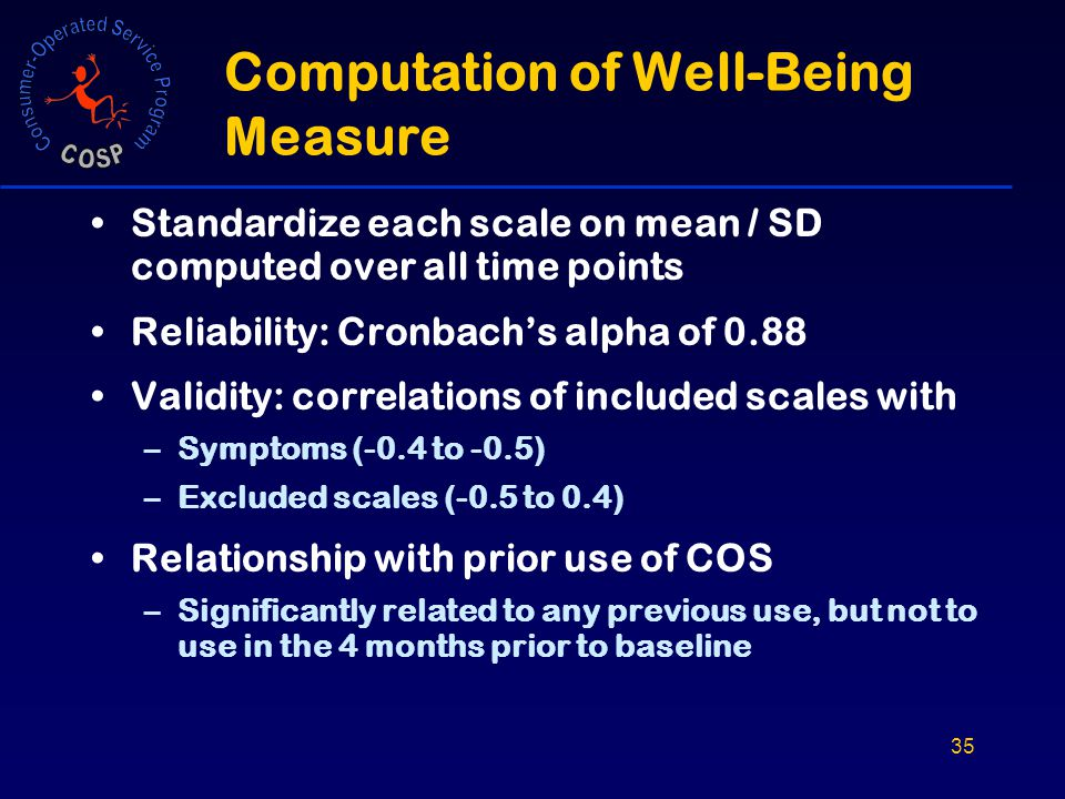 35 Computation of Well-Being Measure Standardize each scale on mean / SD computed over all time points Reliability: Cronbach's alpha of 0.88 Validity: correlations of included scales with –Symptoms (-0.4 to -0.5) –Excluded scales (-0.5 to 0.4) Relationship with prior use of COS –Significantly related to any previous use, but not to use in the 4 months prior to baseline