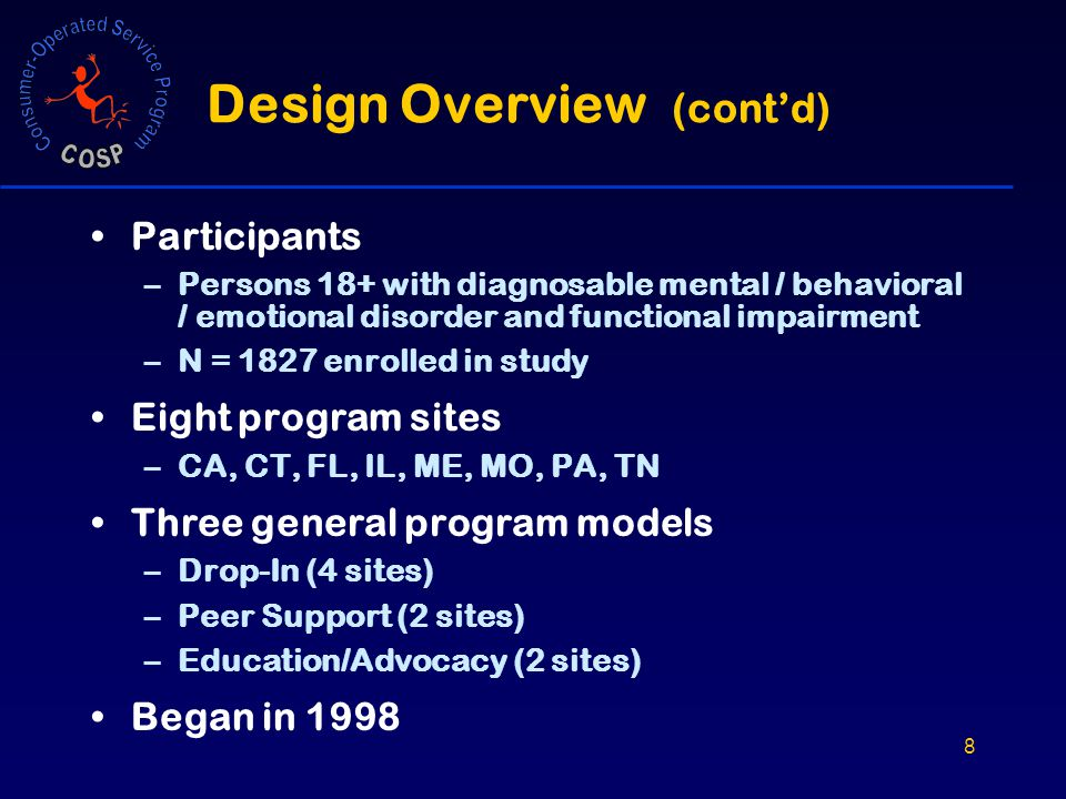 8 Design Overview (cont'd) Participants –Persons 18+ with diagnosable mental / behavioral / emotional disorder and functional impairment –N = 1827 enrolled in study Eight program sites –CA, CT, FL, IL, ME, MO, PA, TN Three general program models –Drop-In (4 sites) –Peer Support (2 sites) –Education/Advocacy (2 sites) Began in 1998