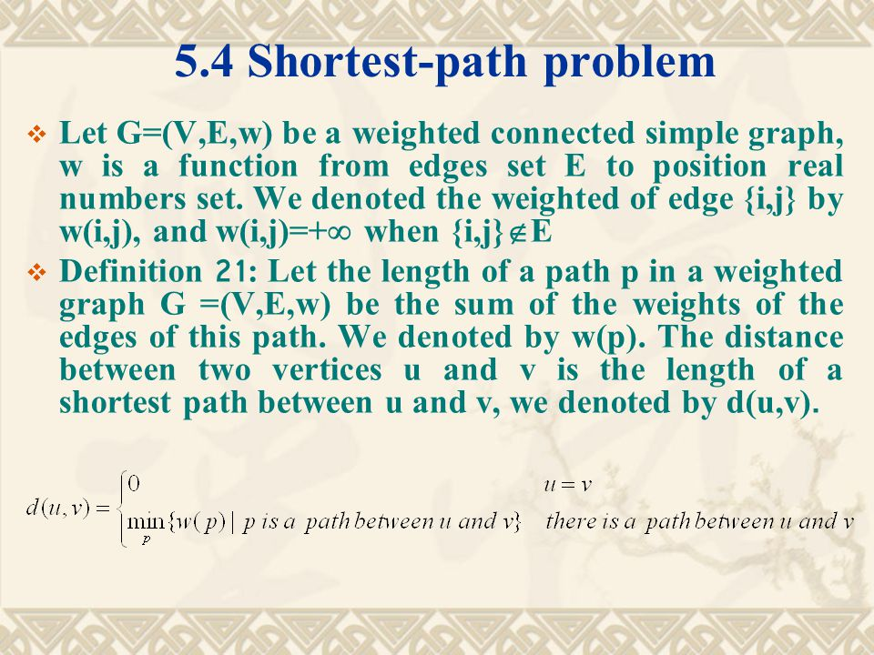 5.4 Shortest-path problem  Let G=(V,E,w) be a weighted connected simple graph, w is a function from edges set E to position real numbers set.