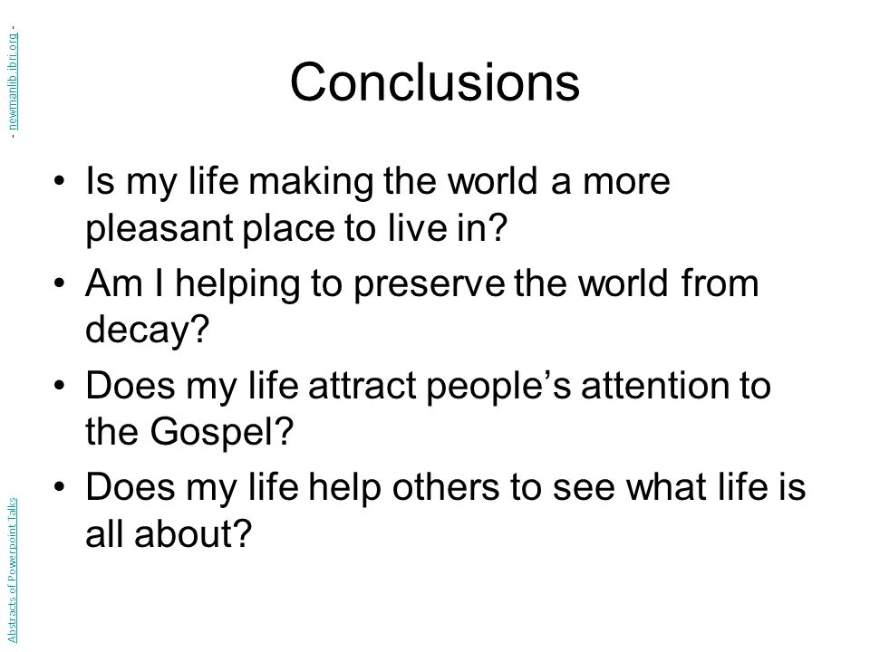 Conclusions Is my life making the world a more pleasant place to live in? Am I helping to preserve the world from decay? Does my life attract people's