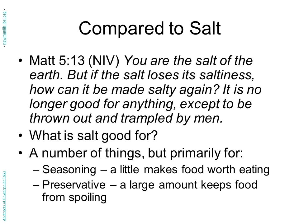 Compared to Salt Matt 5:13 (NIV) You are the salt of the earth. But if the salt loses its saltiness, how can it be made salty again? It is no longer g