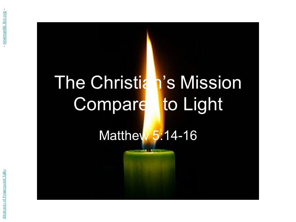 The Christian's Mission Compared to Light Matthew 5:14-16 Abstracts of Powerpoint Talks - newmanlib.ibri.org -newmanlib.ibri.org