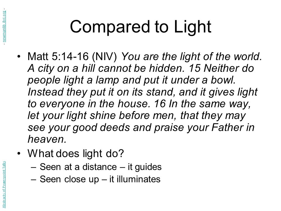 Compared to Light Matt 5:14-16 (NIV) You are the light of the world. A city on a hill cannot be hidden. 15 Neither do people light a lamp and put it u
