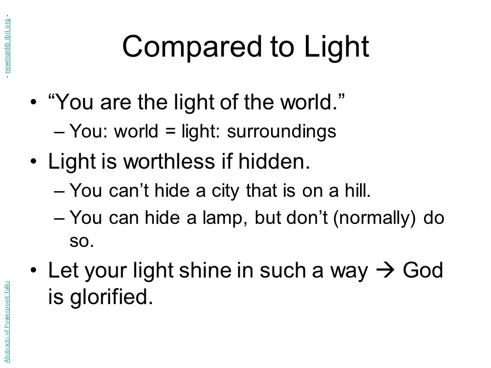 "Compared to Light ""You are the light of the world."" –You: world = light: surroundings Light is worthless if hidden. –You can't hide a city that is on"