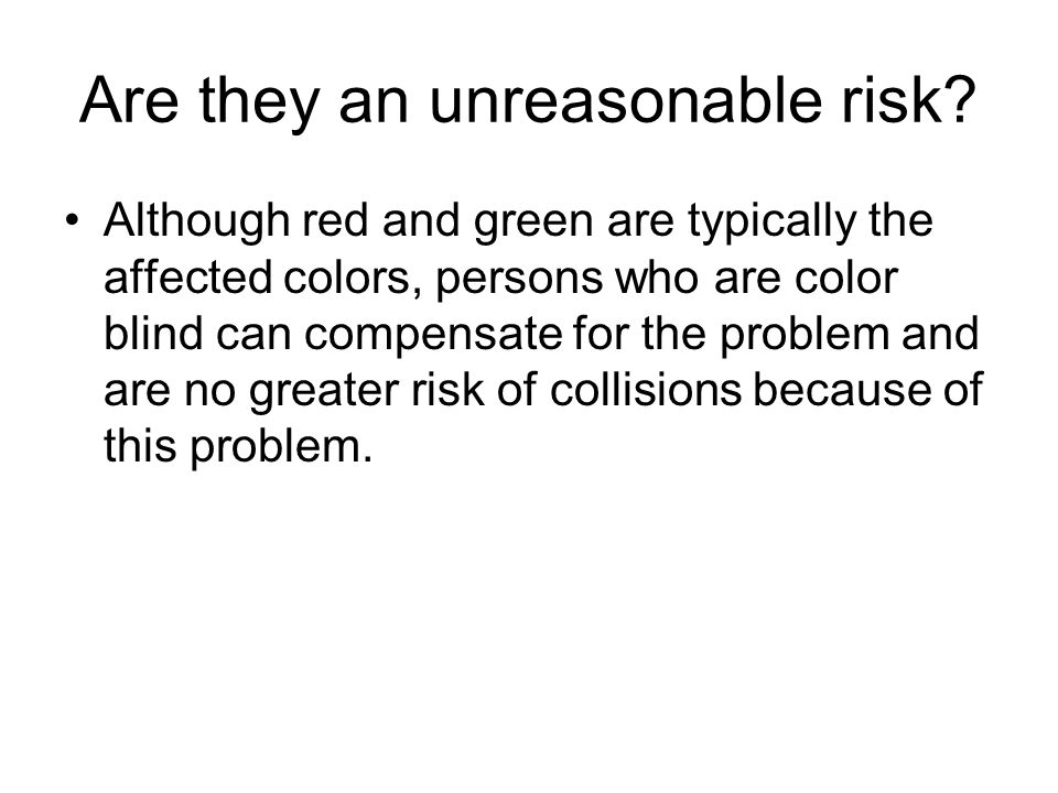 Are they an unreasonable risk? Although red and green are typically the affected colors, persons who are color blind can compensate for the problem an