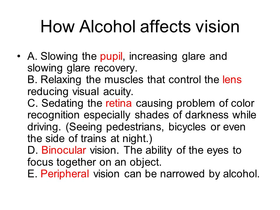 How Alcohol affects vision A. Slowing the pupil, increasing glare and slowing glare recovery. B. Relaxing the muscles that control the lens reducing v