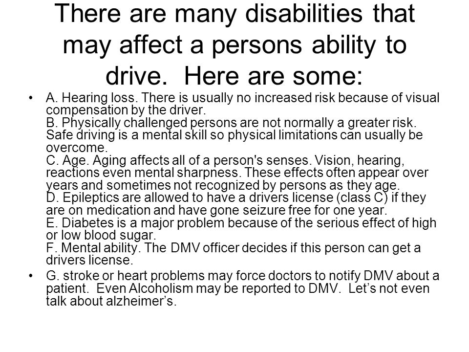 There are many disabilities that may affect a persons ability to drive. Here are some: A. Hearing loss. There is usually no increased risk because of