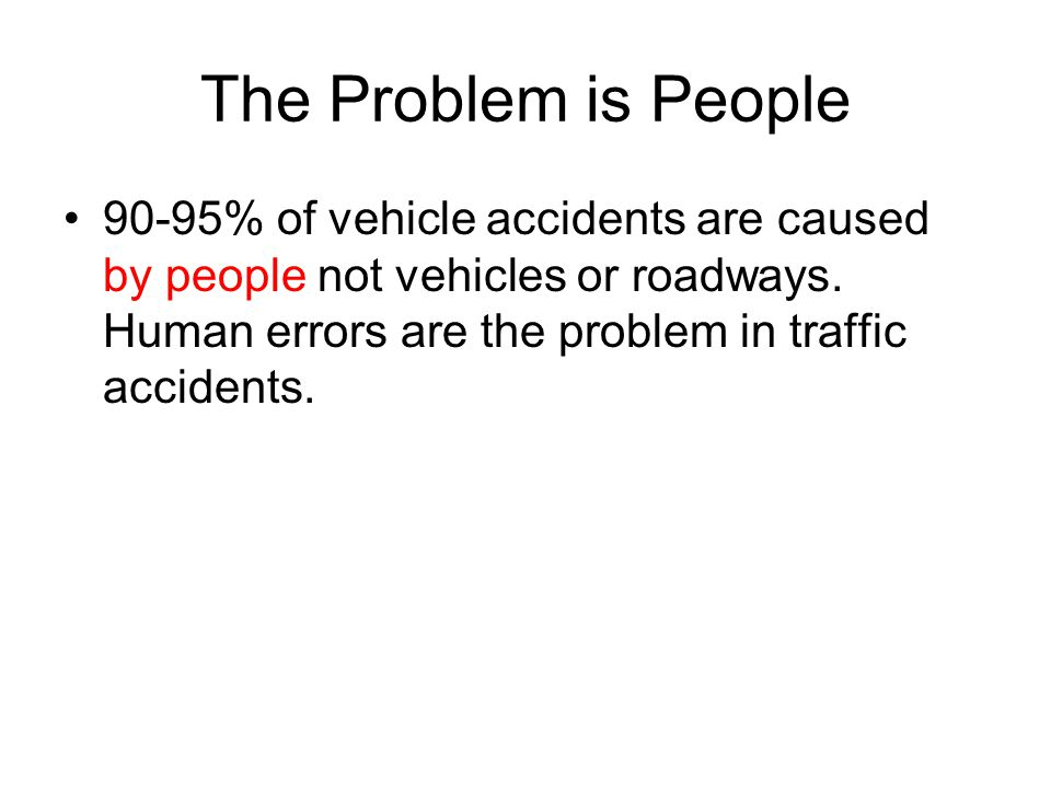 The Problem is People 90-95% of vehicle accidents are caused by people not vehicles or roadways. Human errors are the problem in traffic accidents.