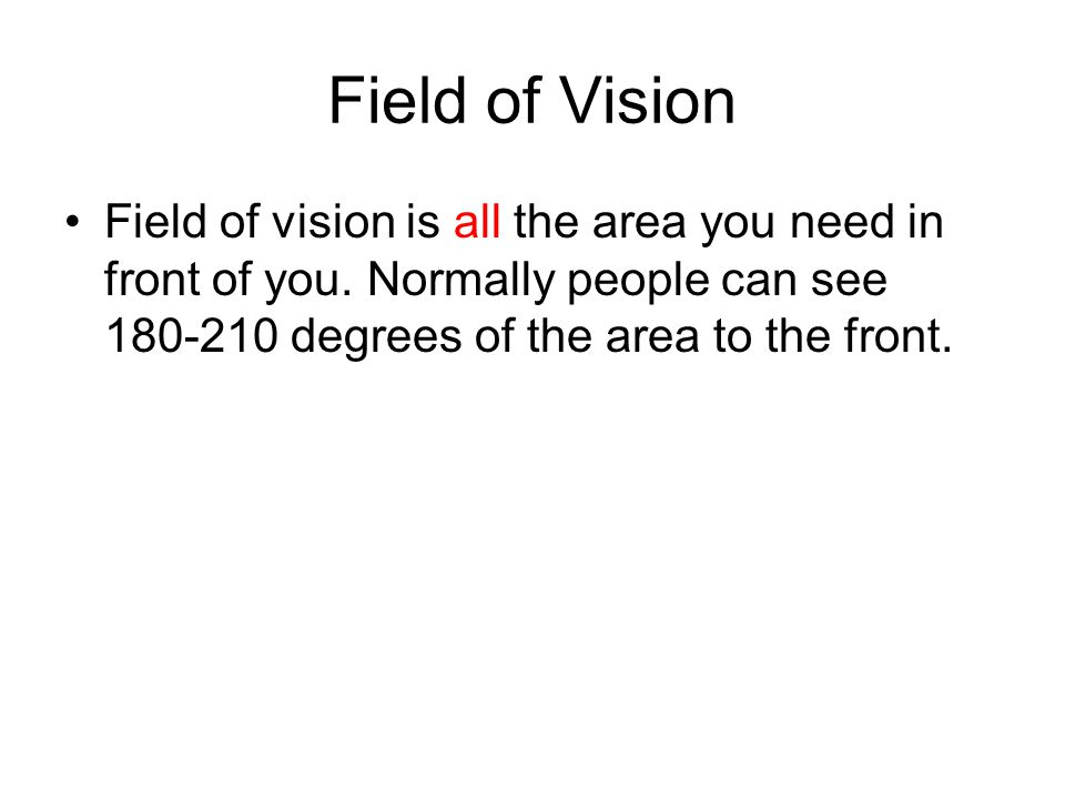 Field of Vision Field of vision is all the area you need in front of you. Normally people can see 180-210 degrees of the area to the front.