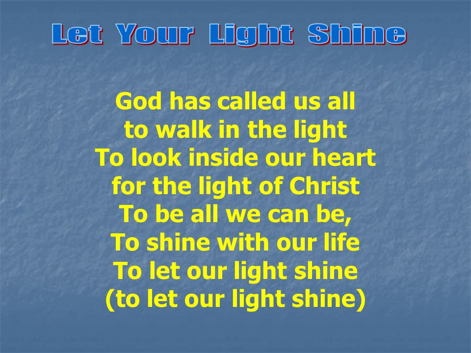 God has called us all to walk in the light To look inside our heart for the light of Christ To be all we can be, To shine with our life To let our light shine (to let our light shine)