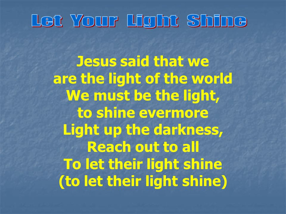 Jesus said that we are the light of the world We must be the light, to shine evermore Light up the darkness, Reach out to all To let their light shine (to let their light shine)