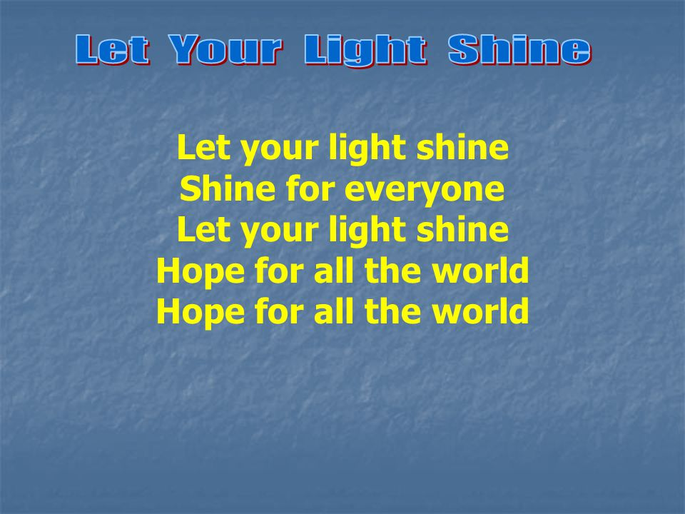 Let your light shine Shine for everyone Let your light shine Hope for all the world
