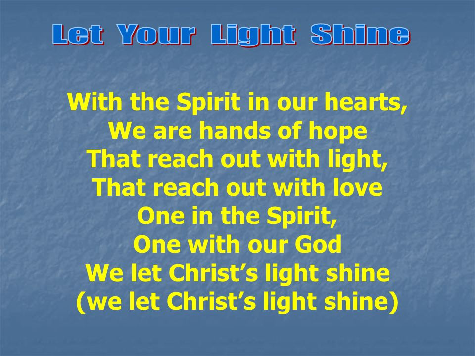 With the Spirit in our hearts, We are hands of hope That reach out with light, That reach out with love One in the Spirit, One with our God We let Christ's light shine (we let Christ's light shine)