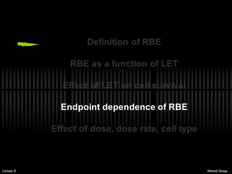 Ahmed GroupLecture 8 Definition of RBE RBE as a function of LET Effect of LET on cell survival Endpoint dependence of RBE Effect of dose, dose rate, c
